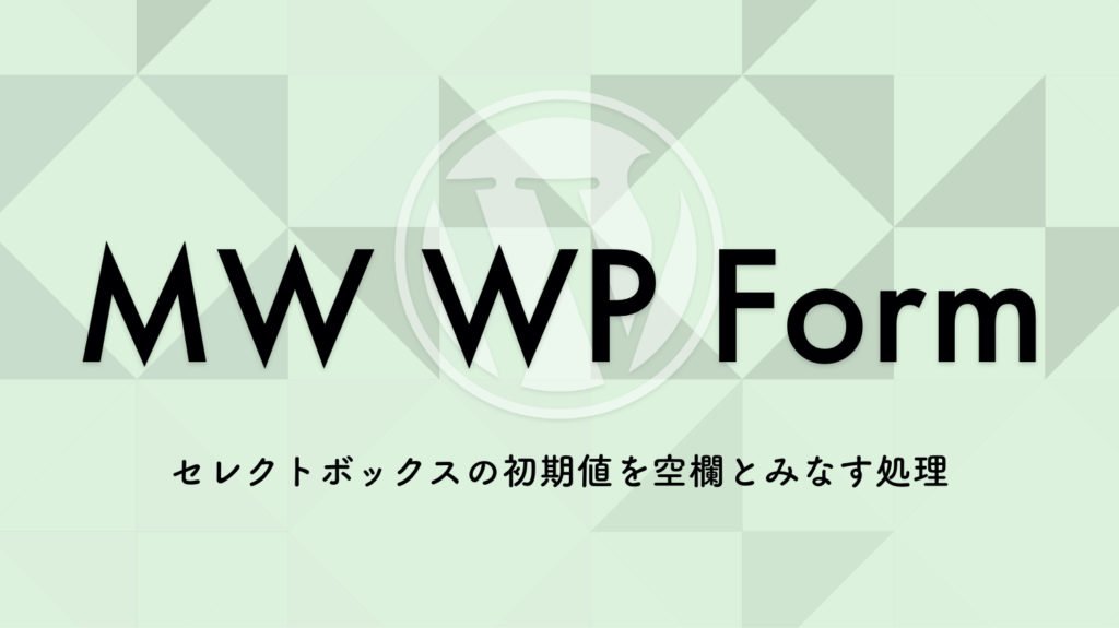 【WordPress】MW WP Form セレクトボックスの初期値を空欄とみなす処理